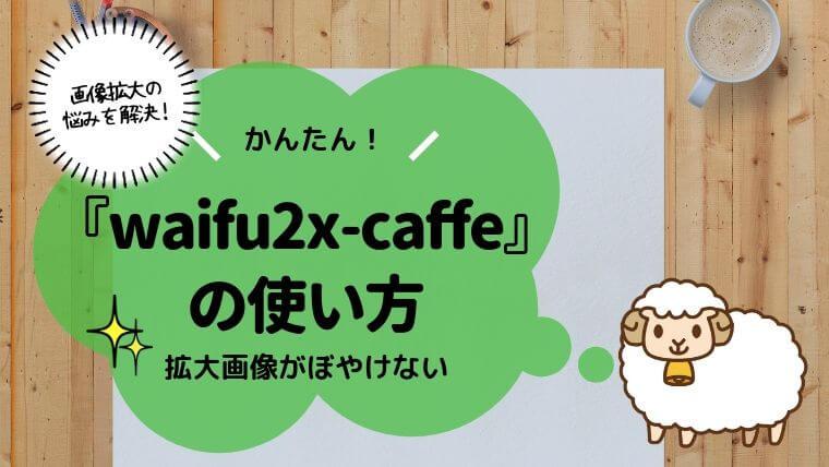waifu2x-caffeで画像がぼやける悩みが解消!使い方を解説