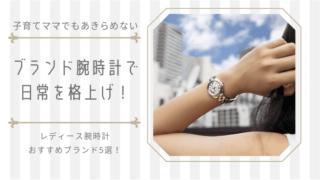 腕時計でママの日常を格上げ【おすすめブランド5選】