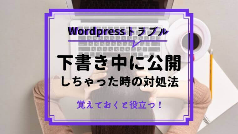 【WordPress】下書き中に間違えて公開した場合の対処法