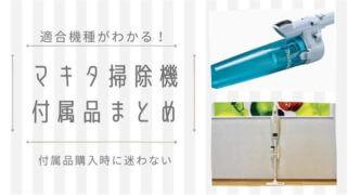 マキタ掃除機の適用機種がわかる付属品(アクセサリ)まとめ完全版